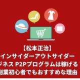 【即金副業】松本正治のインサイダーアウトサイダービジネス P2Pプログラムは稼げる?30万円は余裕?