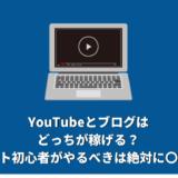 YouTubeとブログはどっちが稼げる?ネット初心者がやるべきは絶対に〇〇!