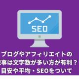 ブログやアフィリエイトの記事は文字数が多い方が有利?目安や平均・SEOをついて