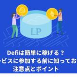 Defiは簡単に稼げる?Defiサービスに参加する前に知っておくべき注意点とポイント