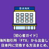 【初心者ガイド】海外取引所『FTX』から出金して日本円に交換する方法まとめ。