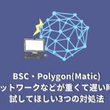 BSC・Polygon(Matic)ネットワークなどが重くて遅い時に試してほしい3つの対処法