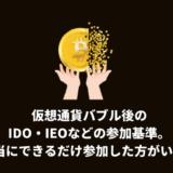 仮想通貨バブル後のIDO・IEOなどの参加基準。本当にできるだけ参加した方がいい?