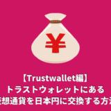【Trustwallet編】トラストウォレットにある仮想通貨を日本円に交換する方法まとめ