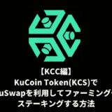 【KCC編】KuCoin Token(KCS)でKuSwapを利用してファーミングやステーキングする方法