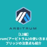 【L2編】Arbitrum(アービトラム)の使い方まとめ。ブリッジの注意点も紹介