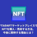 FTXのNFTマーケットプレイスでNFTを購入・売却する方法。今後に期待